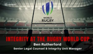 Protecting the integrity of the Rugby World Cup - Ben Rutherford, Senior Legal Counsel and Integrity Unit Manager at World Rugby
