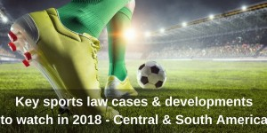 Central and South America - Key sports law cases of 2018 image with football player and cleats