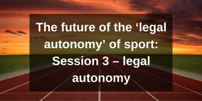 The future of the 'legal autonomy' of sport: Session 3 – legal autonomy
